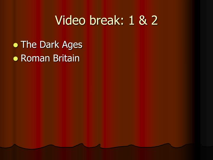 Video break: 1 & 2