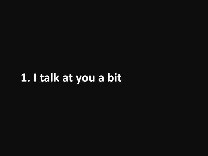 1. I talk at you a bit