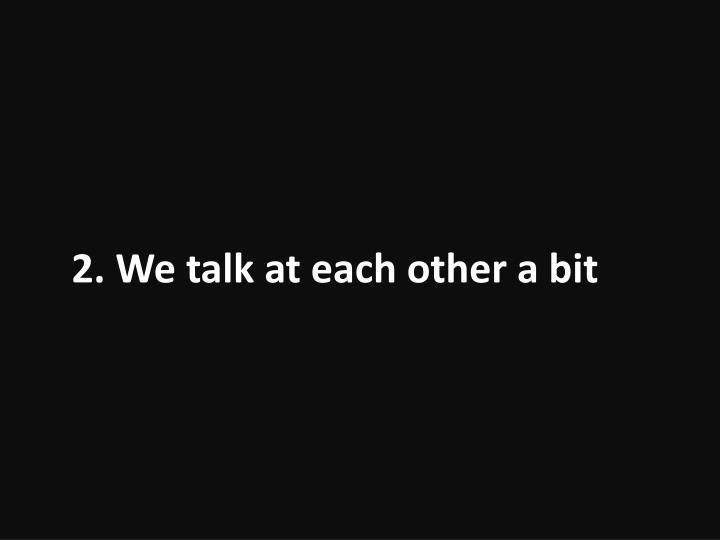 2. We talk at each other a bit