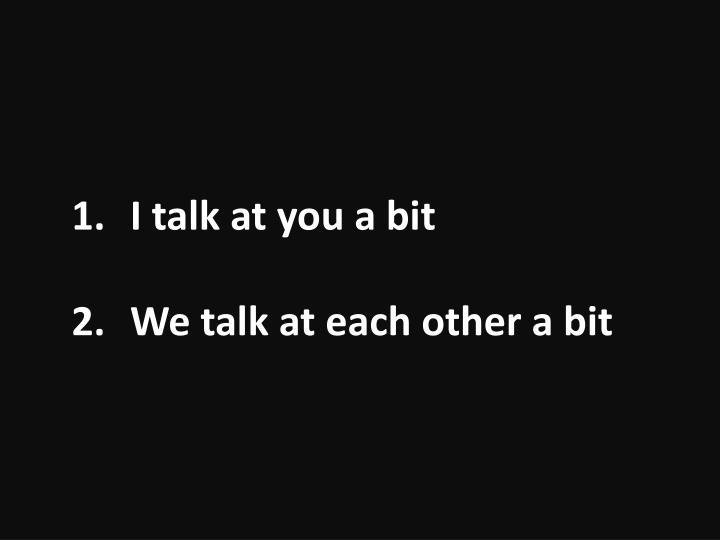 I talk at you a bit