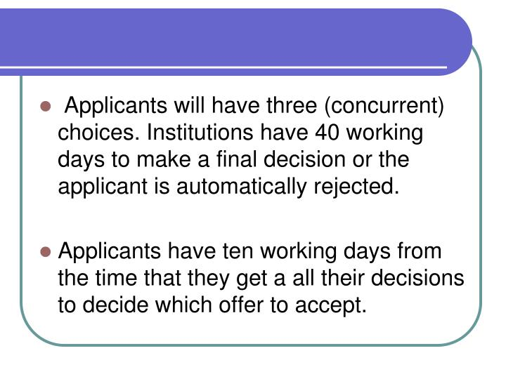 Applicants will have three (concurrent) choices. Institutions have 40 working days to make a final decision or the applicant is automatically rejected.