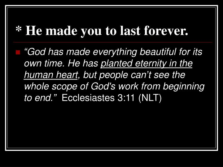 * He made you to last forever.