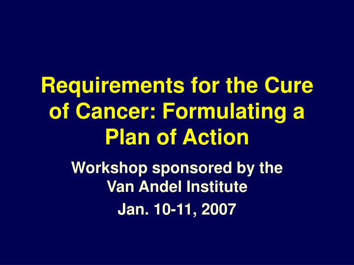 Requirements for the cure of cancer formulating a plan of action