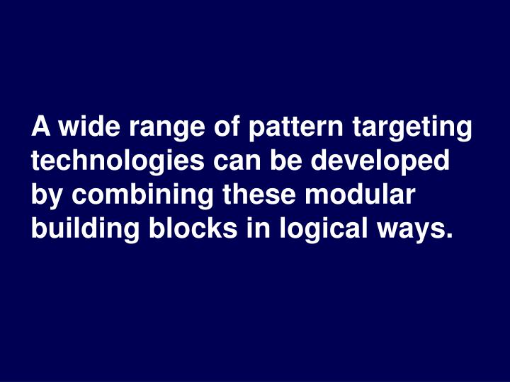 A wide range of pattern targeting technologies can be developed by combining these modular building blocks in logical ways.
