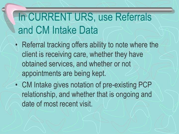 In CURRENT URS, use Referrals and CM Intake Data