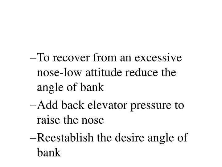 To recover from an excessive nose-low attitude reduce the angle of bank