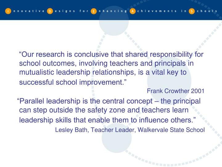 """""""Our research is conclusive that shared responsibility for school outcomes, involving teachers and principals in mutualistic leadership relationships, is a vital key to successful school improvement."""""""