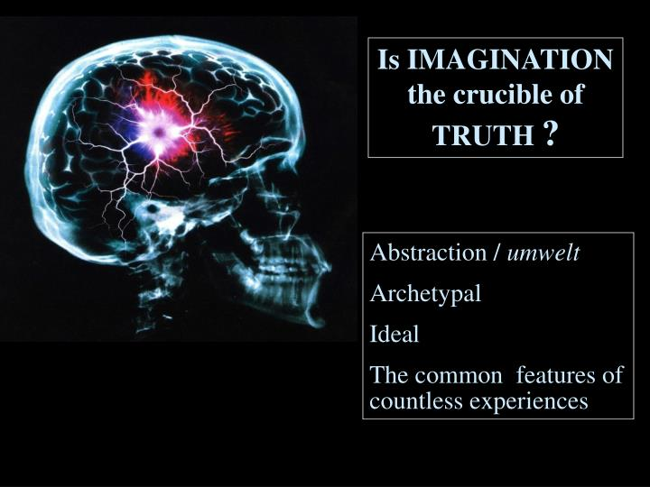 Is IMAGINATION the crucible of TRUTH