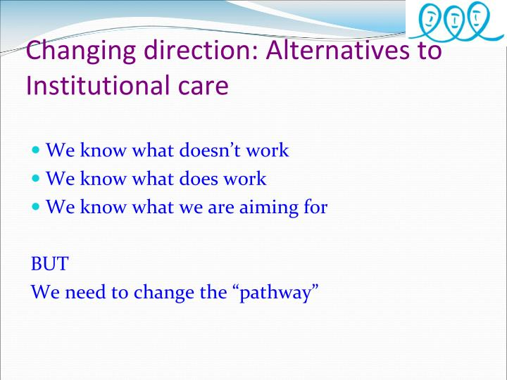 Changing direction: Alternatives to Institutional care