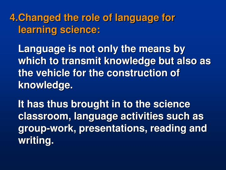 4.Changed the role of language for learning science: