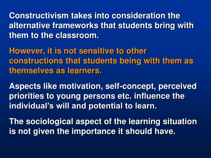Constructivism takes into consideration the alternative frameworks that students bring with them to the classroom.