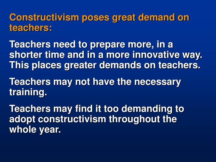 Constructivism poses great demand on teachers: