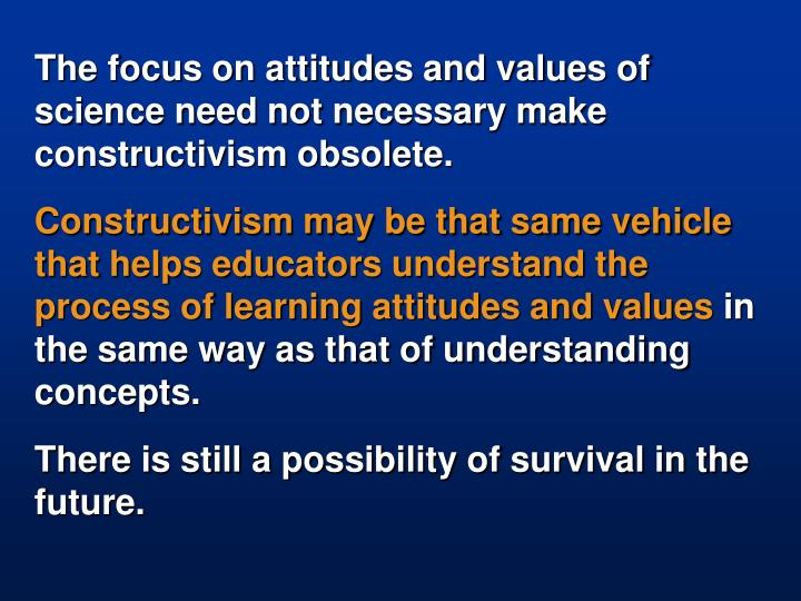The focus on attitudes and values of science need not necessary make constructivism obsolete.