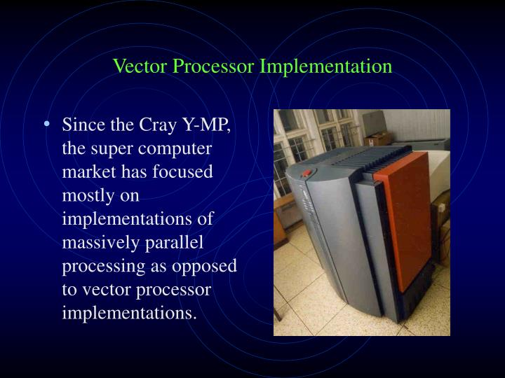 Since the Cray Y-MP, the super computer market has focused mostly on implementations of massively parallel processing as opposed to vector processor implementations.
