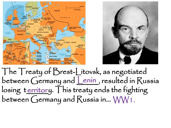 The Treaty of Brest-Litovsk, as negotiated between Germany and _____, resulted in Russia losing  t_____y. This treaty ends the fighting between Germany and Russia in…