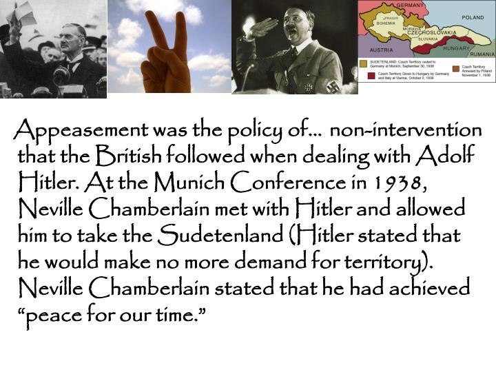 "non-intervention that the British followed when dealing with Adolf Hitler. At the Munich Conference in 1938, Neville Chamberlain met with Hitler and allowed him to take the Sudetenland (Hitler stated that he would make no more demand for territory). Neville Chamberlain stated that he had achieved ""peace for our time."""