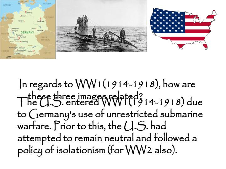 The U.S. entered WW1(1914-1918) due to Germany's use of unrestricted submarine warfare. Prior to this, the U.S. had attempted to remain neutral and followed a policy of isolationism (for WW2 also).