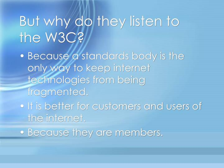 But why do they listen to the W3C?