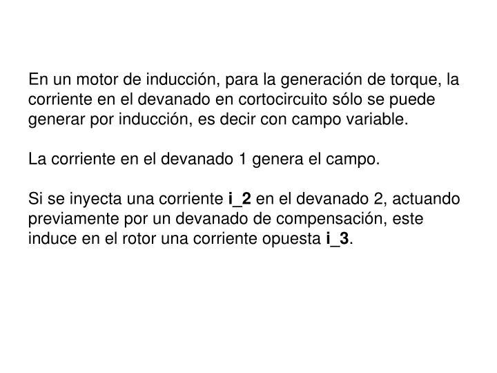 En un motor de inducción, para la generación de torque, la corriente en el devanado en cortocircuito sólo se puede generar por inducción, es decir con campo variable.