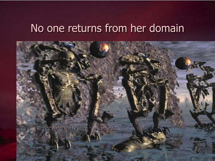 No one returns from her domain