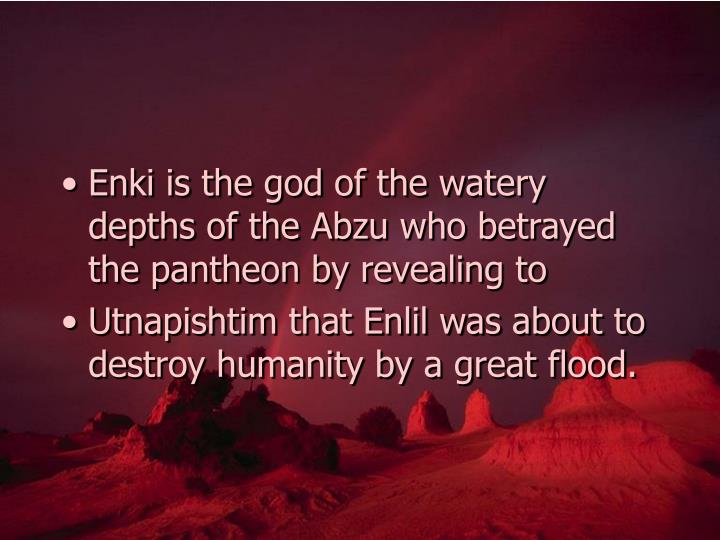 Enki is the god of the watery depths of the Abzu who betrayed the pantheon by revealing to