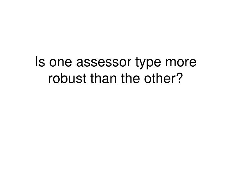 Is one assessor type more robust than the other?