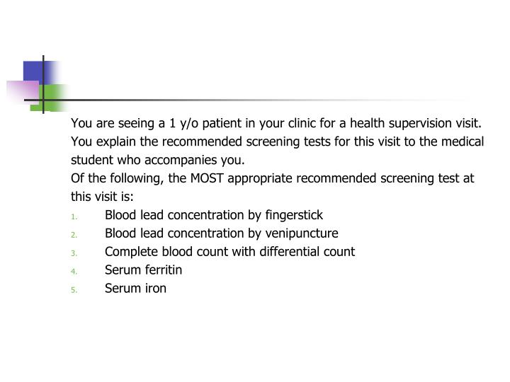 You are seeing a 1 y/o patient in your clinic for a health supervision visit.