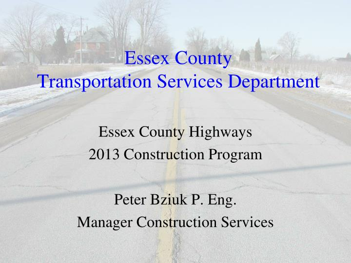 Essex county highways 2013 construction program peter bziuk p eng manager construction services
