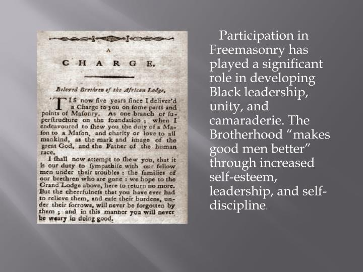 """Participation in Freemasonry has played a significant role in developing Black leadership, unity, and camaraderie. The Brotherhood """"makes good men better"""" through increased self-esteem, leadership, and self-discipline"""