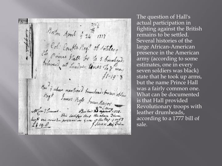 The question of Hall's actual participation in fighting against the British remains to be settled. Several histories of the large African-American presence in the American army (according to some estimates, one in every seven soldiers was black) state that he took up arms, but the name Prince Hall was a fairly common one. What can be documented is that Hall provided Revolutionary troops with leather drumheads, according to a 1777 bill of sale.