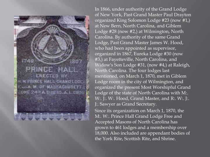 In 1866, under authority of the Grand Lodge of New York, Past Grand Master Paul Drayton organized King Solomon Lodge #23 (now #1,) at New Bern, North Carolina, and