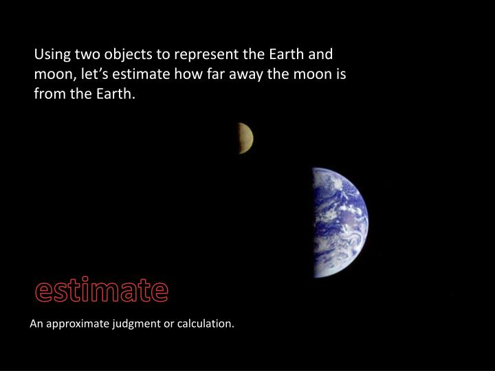 Using two objects to represent the Earth and moon, let's estimate how far away the moon is from the Earth.
