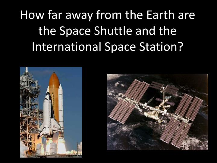 How far away from the Earth are the Space Shuttle and the International Space Station?