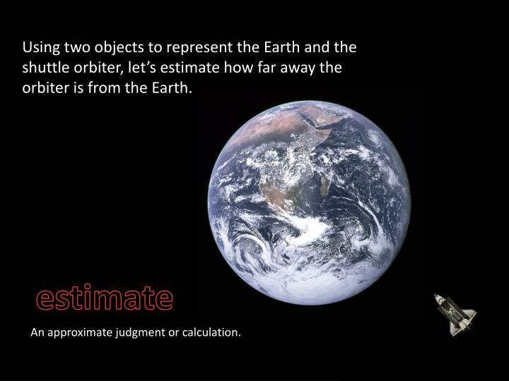 Using two objects to represent the Earth and the shuttle orbiter, let's estimate how far away the orbiter is from the Earth.
