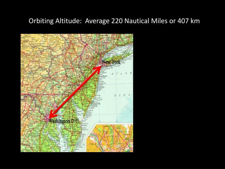Orbiting Altitude:  Average 220 Nautical Miles or 407 km