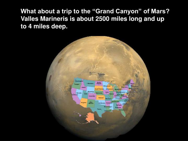 """What about a trip to the """"Grand Canyon"""" of Mars?  Valles Marineris is about 2500 miles long and up to 4 miles deep."""