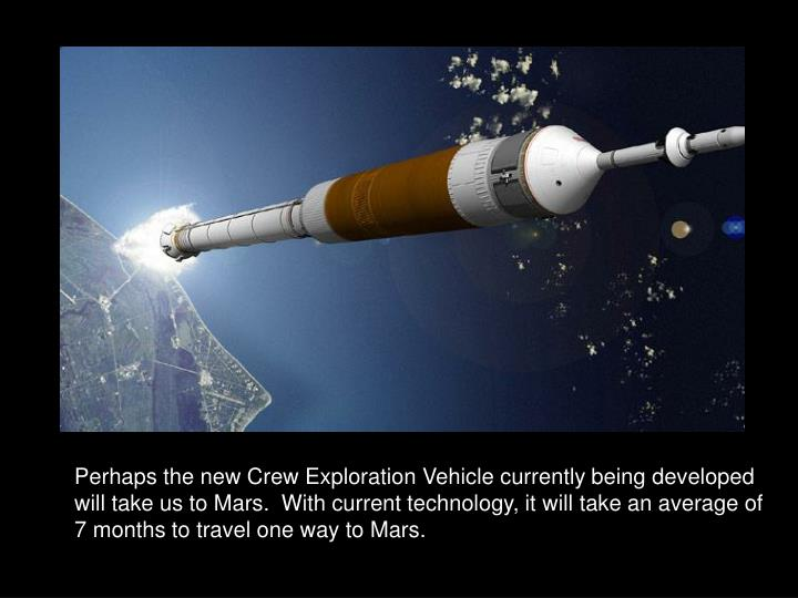 Perhaps the new Crew Exploration Vehicle currently being developed will take us to Mars.  With current technology, it will take an average of 7 months to travel one way to Mars.
