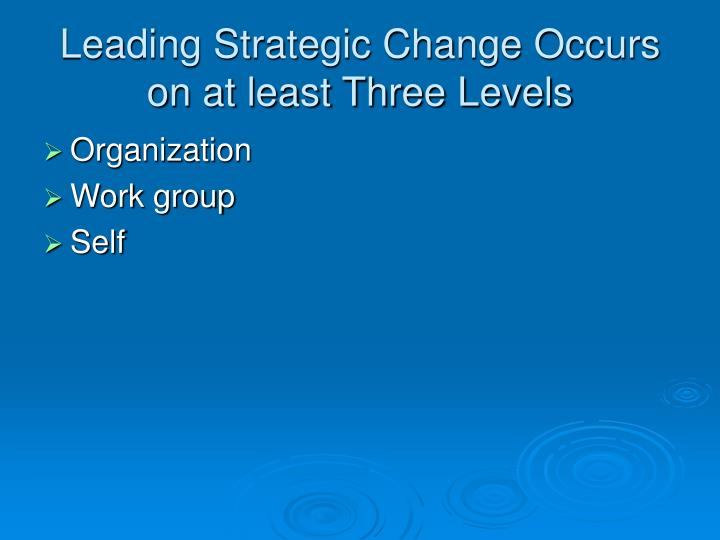 Leading Strategic Change Occurs on at least Three Levels