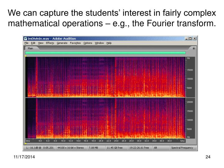 We can capture the students' interest in fairly complex mathematical operations – e.g., the Fourier transform.