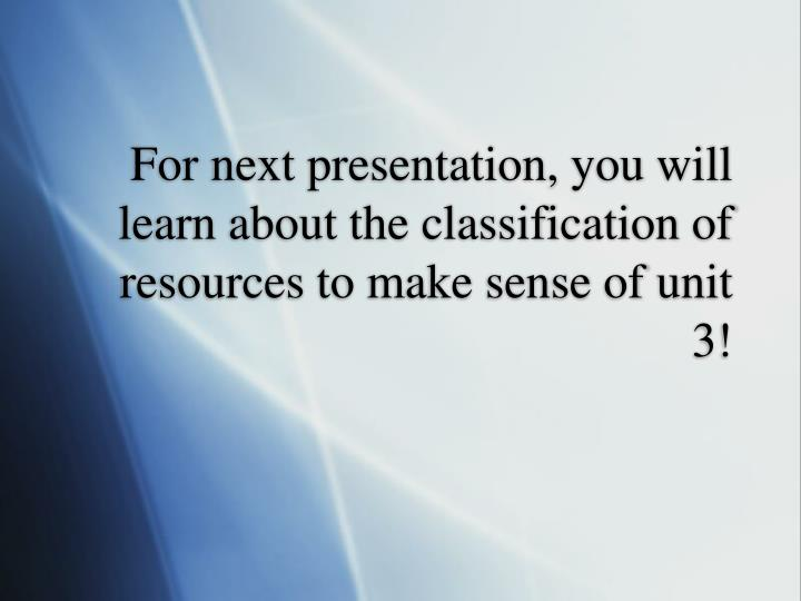 For next presentation, you will learn about the classification of resources to make sense of unit 3!
