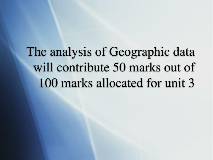 The analysis of Geographic data will contribute 50 marks out of 100 marks allocated for unit 3