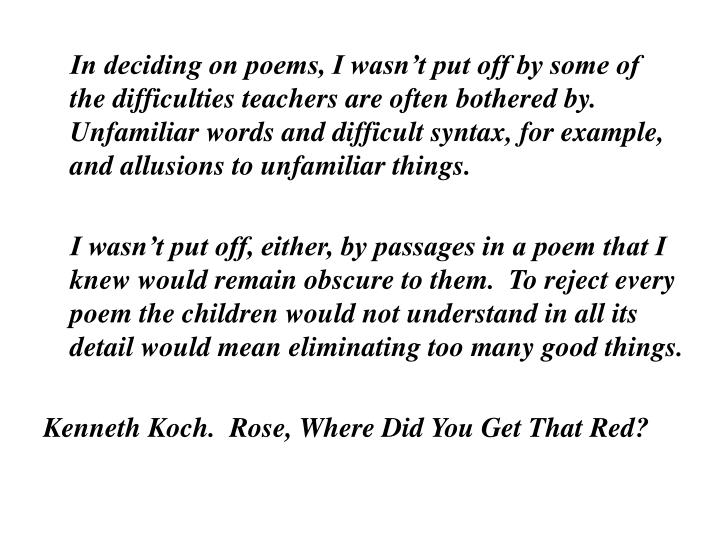 In deciding on poems, I wasn't put off by some of the difficulties teachers are often bothered by.  Unfamiliar words and difficult syntax, for example, and allusions to unfamiliar things.