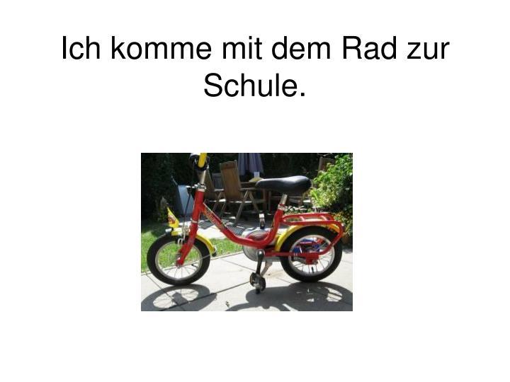 Ich komme mit dem Rad zur Schule.