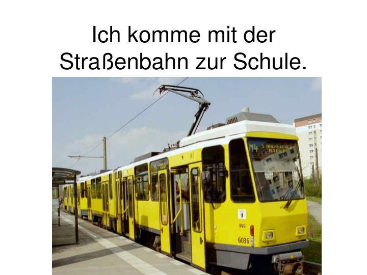 Ich komme mit der Straßenbahn zur Schule.