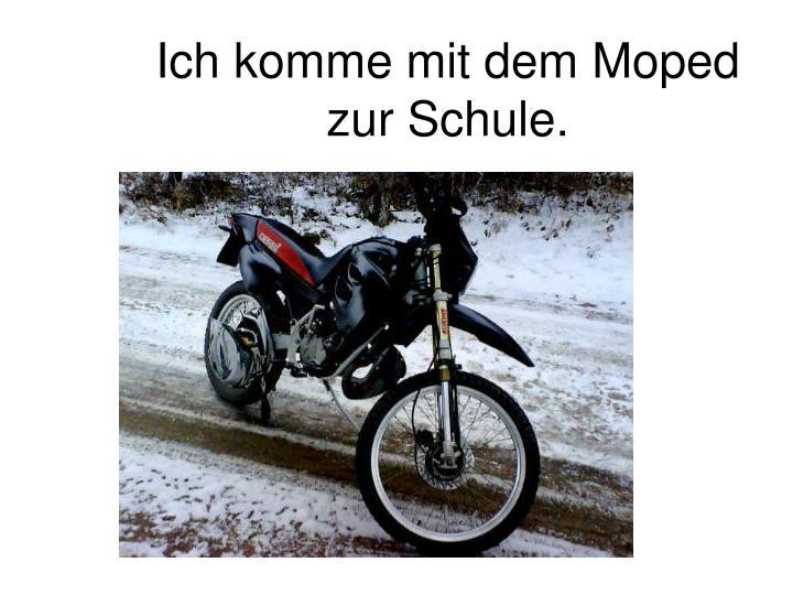 Ich komme mit dem Moped