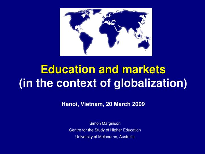 education and markets in the context of globalization hanoi vietnam 20 march 2009 n.