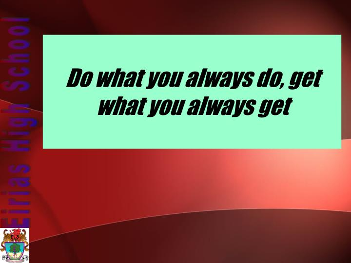 Do what you always do, get what you always get