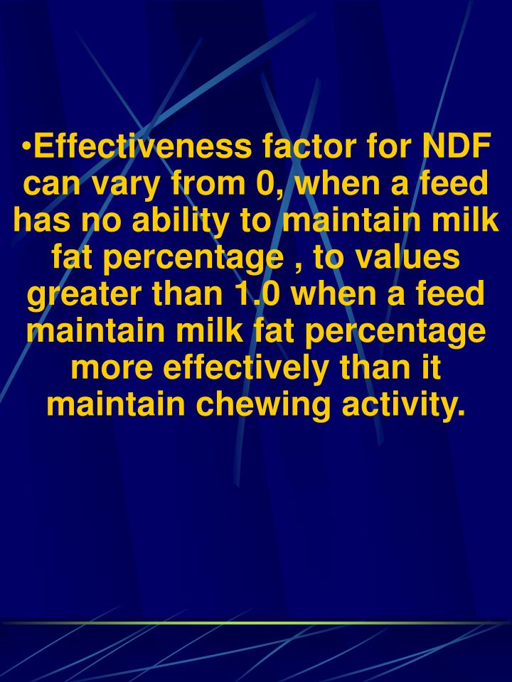 Effectiveness factor for NDF can vary from 0, when a feed has no ability to maintain milk fat percentage , to values greater than 1.0 when a feed maintain milk fat percentage more effectively than it maintain chewing activity.