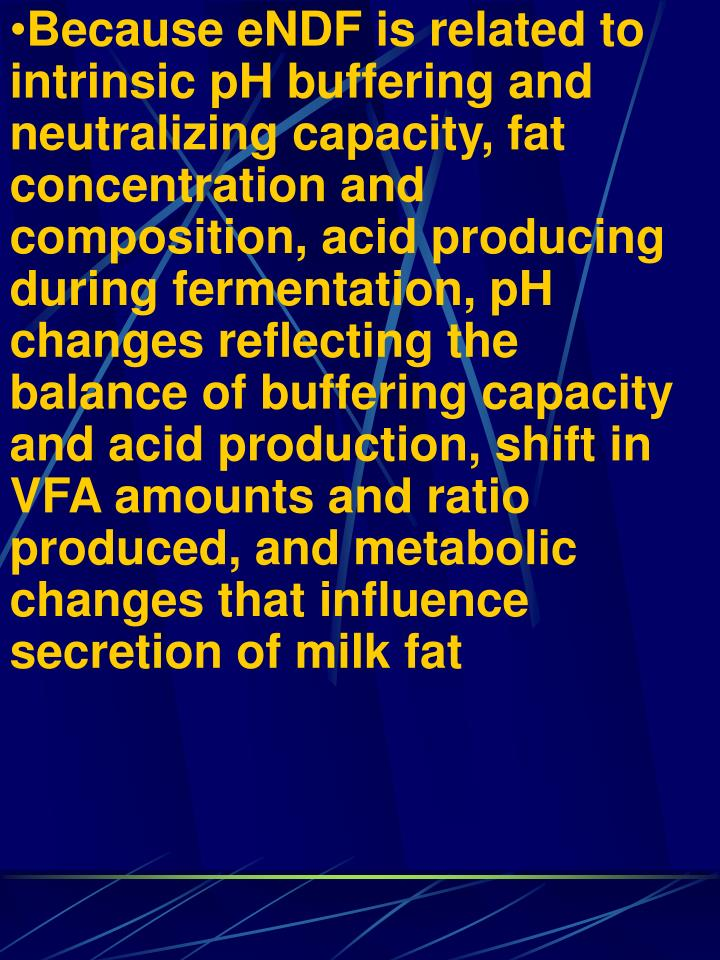 Because eNDF is related to intrinsic pH buffering and neutralizing capacity, fat concentration and composition, acid producing during fermentation, pH changes reflecting the balance of buffering capacity and acid production, shift in VFA amounts and ratio produced, and metabolic changes that influence secretion of milk fat