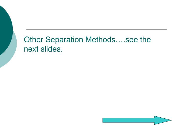 Other Separation Methods….see the next slides.